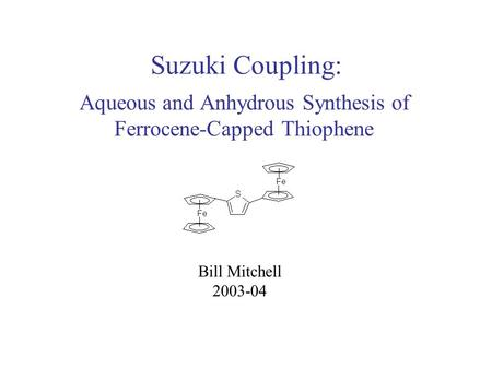 Suzuki Coupling: Aqueous and Anhydrous Synthesis of Ferrocene-Capped Thiophene Bill Mitchell 2003-04.