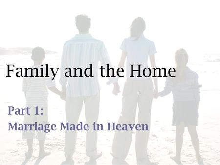 Family and the Home Part 1: Marriage Made in Heaven.