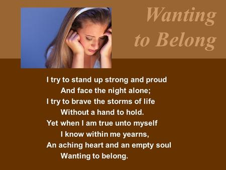 Wanting to Belong I try to stand up strong and proud And face the night alone; I try to brave the storms of life Without a hand to hold. Yet when I am.