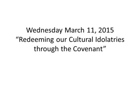 "Wednesday March 11, 2015 ""Redeeming our Cultural Idolatries through the Covenant"""
