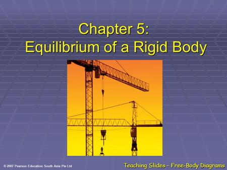 © 2007 Pearson Education South Asia Pte Ltd Teaching Slides – Free-Body Diagrams Chapter 5: Equilibrium of a Rigid Body.