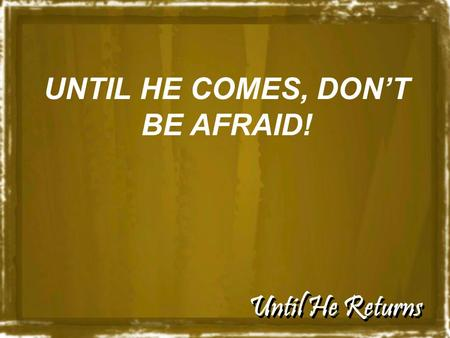 Until He Returns UNTIL HE COMES, DON'T BE AFRAID!.