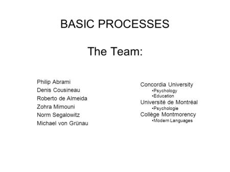 BASIC PROCESSES The Team: Philip Abrami Denis Cousineau Roberto de Almeida Zohra Mimouni Norm Segalowitz Michael von Grünau Concordia University Psychology.