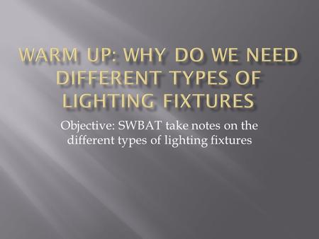 Objective: SWBAT take notes on the different types of lighting fixtures.