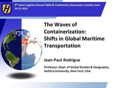5 th Asian Logistics Round Table & Conference, Vancouver, Canada, June 14-15 2012 The Waves of Containerization: Shifts in Global Maritime Transportation.