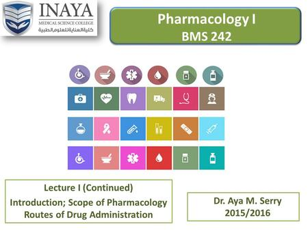 Pharmacology I BMS 242 Lecture I (Continued) Introduction; Scope of Pharmacology Routes of Drug Administration Dr. Aya M. Serry 2015/2016.