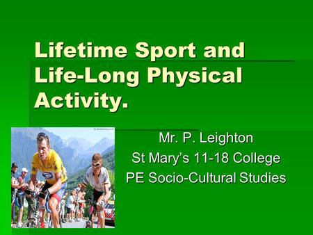 Lifetime Sport and Life-Long Physical Activity. Mr. P. Leighton St Mary's 11-18 College PE Socio-Cultural Studies.