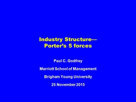 Industry Structure— Porter's 5 forces Paul C. Godfrey Marriott School of Management Brigham Young University 25 November 2015.