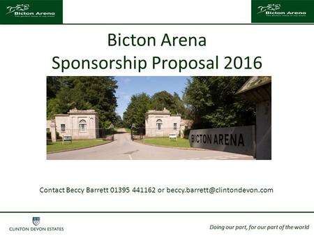 Doing our part, for our part of the world Bicton Arena Sponsorship Proposal 2016 Doing our part, for our part of the world Contact Beccy Barrett 01395.