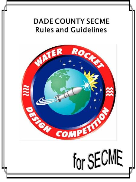 2-1 DADE COUNTY SECME Rules and Guidelines. 2-2 2-3 What is the mission? The mission is to design a Water Rocket Vehicle capable of reaching the highest.