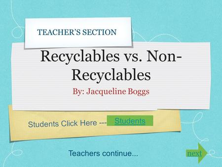 Students Click Here ---> Recyclables vs. Non- Recyclables By: Jacqueline Boggs TEACHER'S SECTION Students Teachers continue... next.