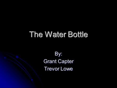 The Water Bottle By: Grant Capter Trevor Lowe. Many different water bottles are used daily. They have developed over time to ensure the most water, and.