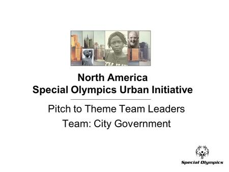 North America Special Olympics Urban Initiative Pitch to Theme Team Leaders Team: City Government.
