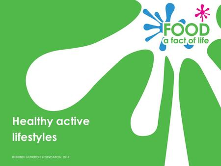 © BRITISH NUTRITION FOUNDATION 2014 Healthy active lifestyles.