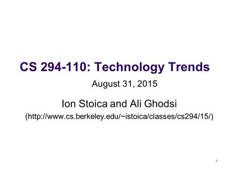 1 CS 294-110: Technology Trends Ion Stoica and Ali Ghodsi (http://www.cs.berkeley.edu/~istoica/classes/cs294/15/) August 31, 2015.