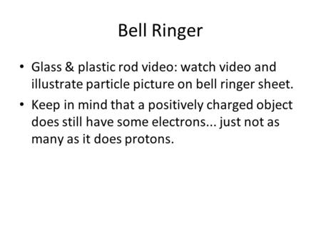Bell Ringer Glass & plastic rod video: watch video and illustrate particle picture on bell ringer sheet. Keep in mind that a positively charged object.