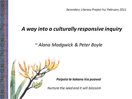 Poipoia te kakano kia puawai Nurture the seed and it will blossom A way into a culturally responsive inquiry ~ Alana Madgwick & Peter Boyle Secondary Literacy.