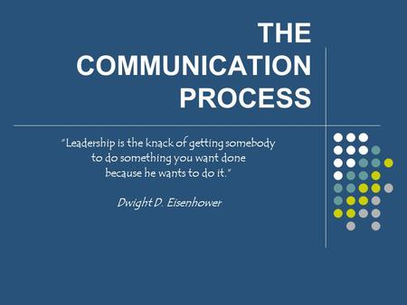 "THE COMMUNICATION PROCESS ""Leadership is the knack of getting somebody to do something you want done because he wants to do it."" Dwight D. Eisenhower."