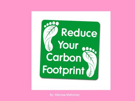 By: Marissa Mahoney. To reduce Your Carbon Footprint Use different transportation Based on an average commute distance of 30 miles roundtrip and 1 pound.