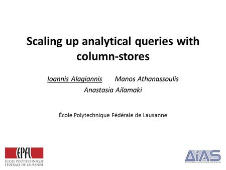 Scaling up analytical queries with column-stores Ioannis Alagiannis Manos Athanassoulis Anastasia Ailamaki École Polytechnique Fédérale de Lausanne.