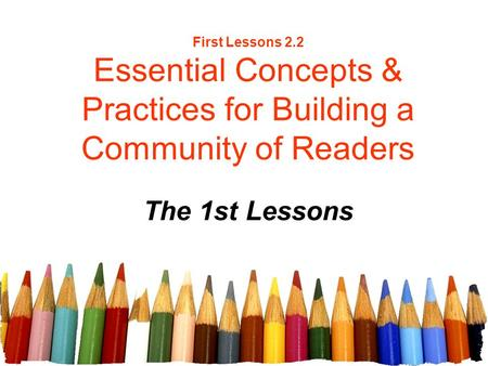 First Lessons 2.2 Essential Concepts & Practices for Building a Community of Readers The 1st Lessons.