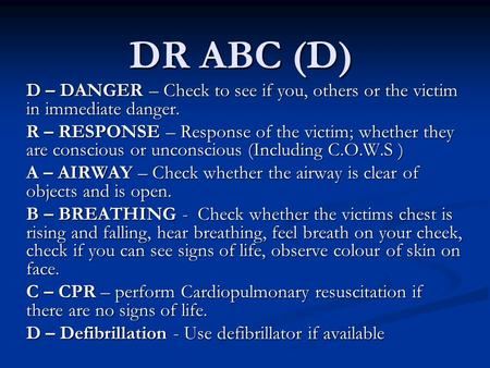 DR ABC (D) D – DANGER – Check to see if you, others or the victim in immediate danger. R – RESPONSE – Response of the victim; whether they are conscious.