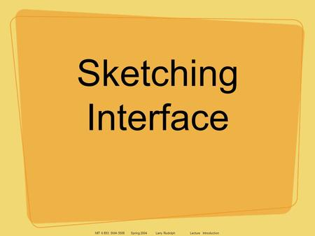 MIT 6.893; SMA 5508 Spring 2004 Larry Rudolph Lecture Introduction Sketching Interface.
