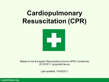 Cardiopulmonary Resuscitation (CPR) Based on the European Resuscitation Council (ERC) Guidelines 2010/2011: cprguidelines.eu Last updated: 14/06/2011 Learnfirstaid.org.