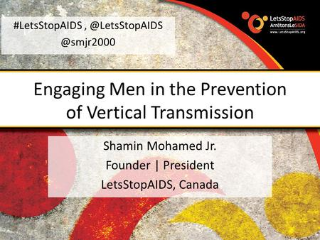 Engaging Men in the Prevention of Vertical Transmission Shamin Mohamed Jr. Founder | President LetsStopAIDS,