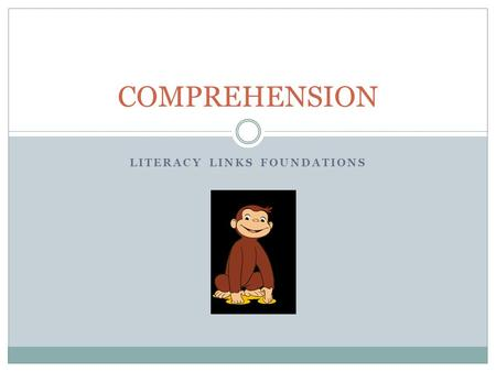 LITERACY LINKS FOUNDATIONS COMPREHENSION. Comprehension is the reason for reading.