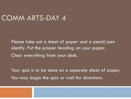 COMM ARTS-DAY 4 Please take out a sheet of paper and a pencil/pen silently. Put the proper heading on your paper. Clear everything from your desk. Your.