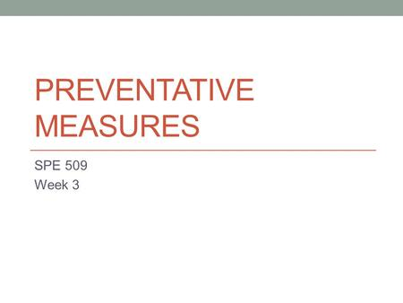 PREVENTATIVE MEASURES SPE 509 Week 3. Reflect 1. What do you know about the students you're currently working with? 2. What information about these students.