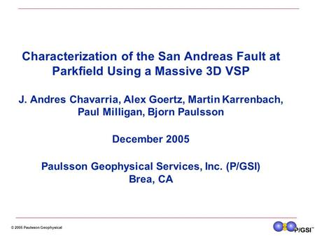 © 2005 Paulsson Geophysical Characterization of the San Andreas Fault at Parkfield Using a Massive 3D VSP J. Andres Chavarria, Alex Goertz, Martin Karrenbach,
