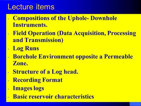 Lecture items - Compositions of the Uphole- Downhole Instruments. - Field Operation (Data Acquisition, Processing and Transmission) - Log Runs - Borehole.