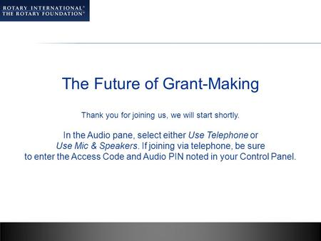 The Future of Grant-Making Thank you for joining us, we will start shortly. In the Audio pane, select either Use Telephone or Use Mic & Speakers. If joining.