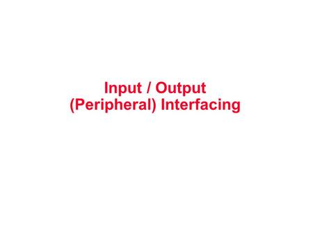 Input / Output (Peripheral) Interfacing. Peripheral devices – Input devices such as keyboard, switches, Mouse, Microphone – Output devices such as LED,