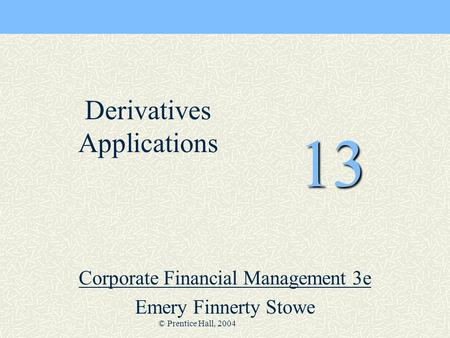 © Prentice Hall, 2004 13 Corporate Financial Management 3e Emery Finnerty Stowe Derivatives Applications.