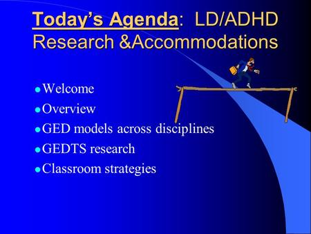 Today's Agenda: LD/ADHD Research &Accommodations l Welcome l Overview l GED models across disciplines l GEDTS research l Classroom strategies.