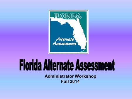 Administrator Workshop Fall 2014. Reminder Scores for students who take the Florida Alternate Assessment count toward proficiency and growth!