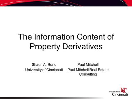The Information Content of Property Derivatives Shaun A. Bond University of Cincinnati Paul Mitchell Paul Mitchell Real Estate Consulting.