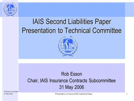 Presentation on second IAIS Liabilities Paper1 Technical Committee 31 May 2006 IAIS Second Liabilities Paper Presentation to Technical Committee Rob Esson.