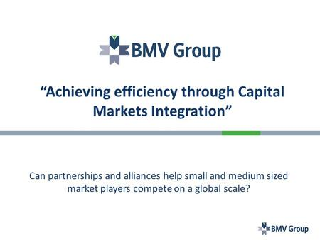 """Achieving efficiency through Capital Markets Integration"" Can partnerships and alliances help small and medium sized market players compete on a global."