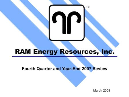 RAM Energy Resources, Inc. March 2008 TM Fourth Quarter and Year-End 2007 Review.