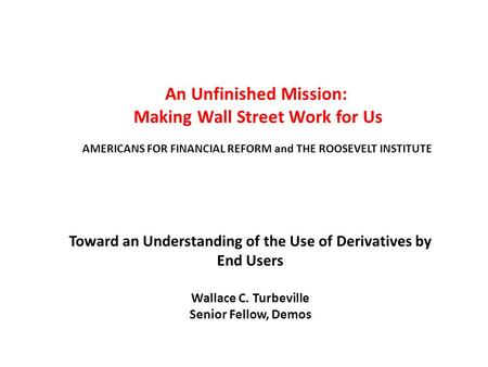 An Unfinished Mission: Making Wall Street Work for Us AMERICANS FOR FINANCIAL REFORM and THE ROOSEVELT INSTITUTE Toward an Understanding of the Use of.