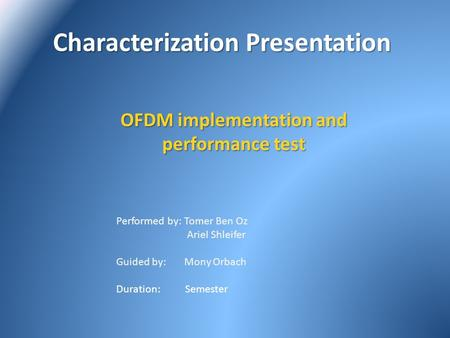 Characterization Presentation Characterization Presentation OFDM implementation and performance test Performed by: Tomer Ben Oz Ariel Shleifer Guided by: