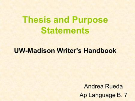 Thesis and Purpose Statements UW-Madison Writer's Handbook Andrea Rueda Ap Language B. 7.