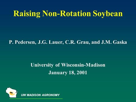 UW MADISON AGRONOMY Raising Non-Rotation Soybean P. Pedersen, J.G. Lauer, C.R. Grau, and J.M. Gaska University of Wisconsin-Madison January 18, 2001.