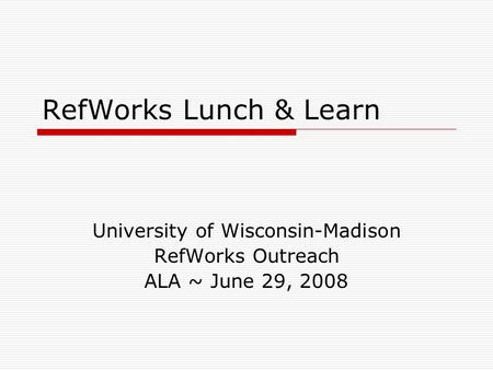 RefWorks Lunch & Learn University of Wisconsin-Madison RefWorks Outreach ALA ~ June 29, 2008.