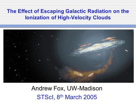 The Effect of Escaping Galactic Radiation on the Ionization of High-Velocity Clouds Andrew Fox, UW-Madison STScI, 8 th March 2005.