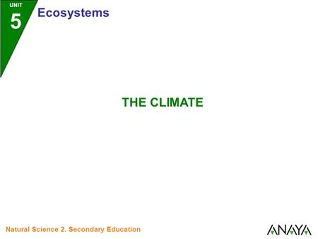 UNIT 5 Ecosystems Natural Science 2. Secondary Education THE CLIMATE.